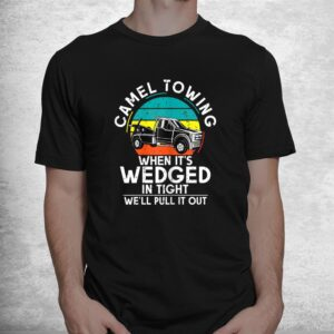camel towing when its wedged in tight we will pull it out shirt 1