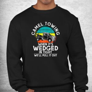 camel towing when its wedged in tight we will pull it out shirt 2