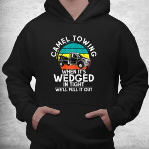 camel towing when its wedged in tight we will pull it out shirt 3