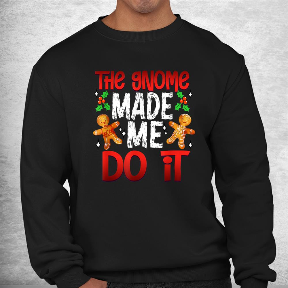 Christmas The Gnome Made Me Do It Gingerbread Shirt