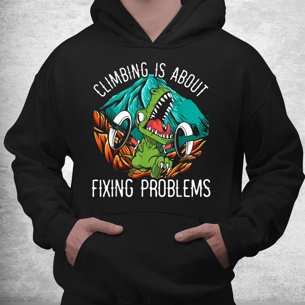 Climbing Is About Fixing Problems Dinosaur Lover Dino Shirt