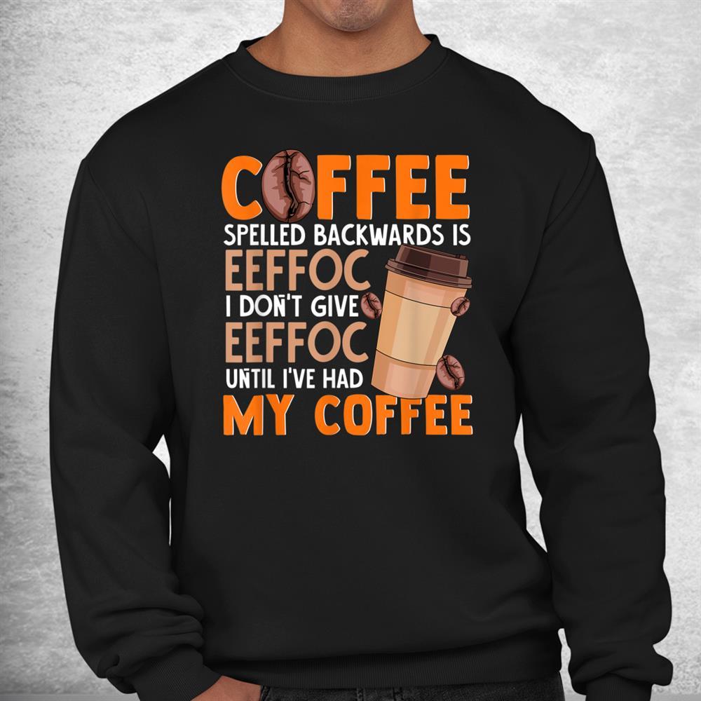 Coffee Spelled Backwards Is Eeffoc Funny Lover Drinker Quote Shirt