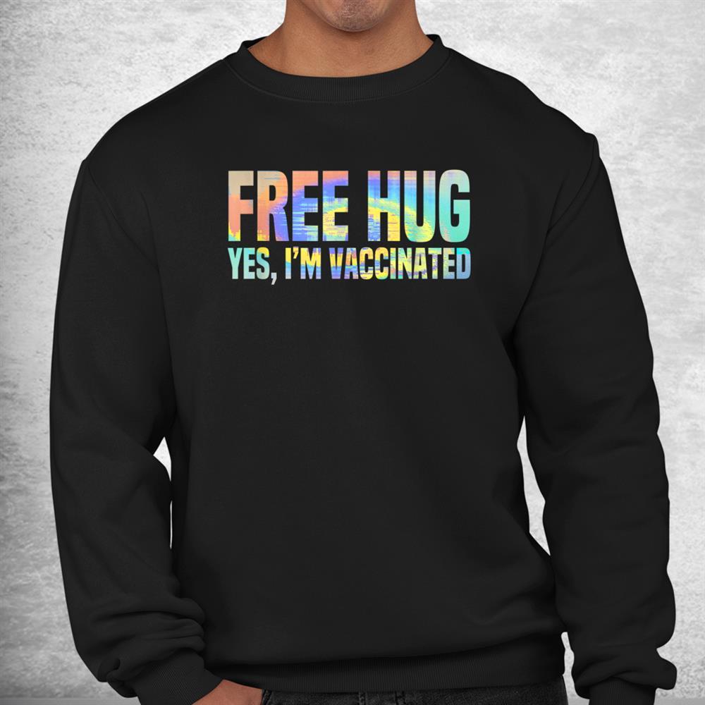 Free Hug Yes Im Vaccinated Vaccine Team Vax Funny Tie Dye Shirt