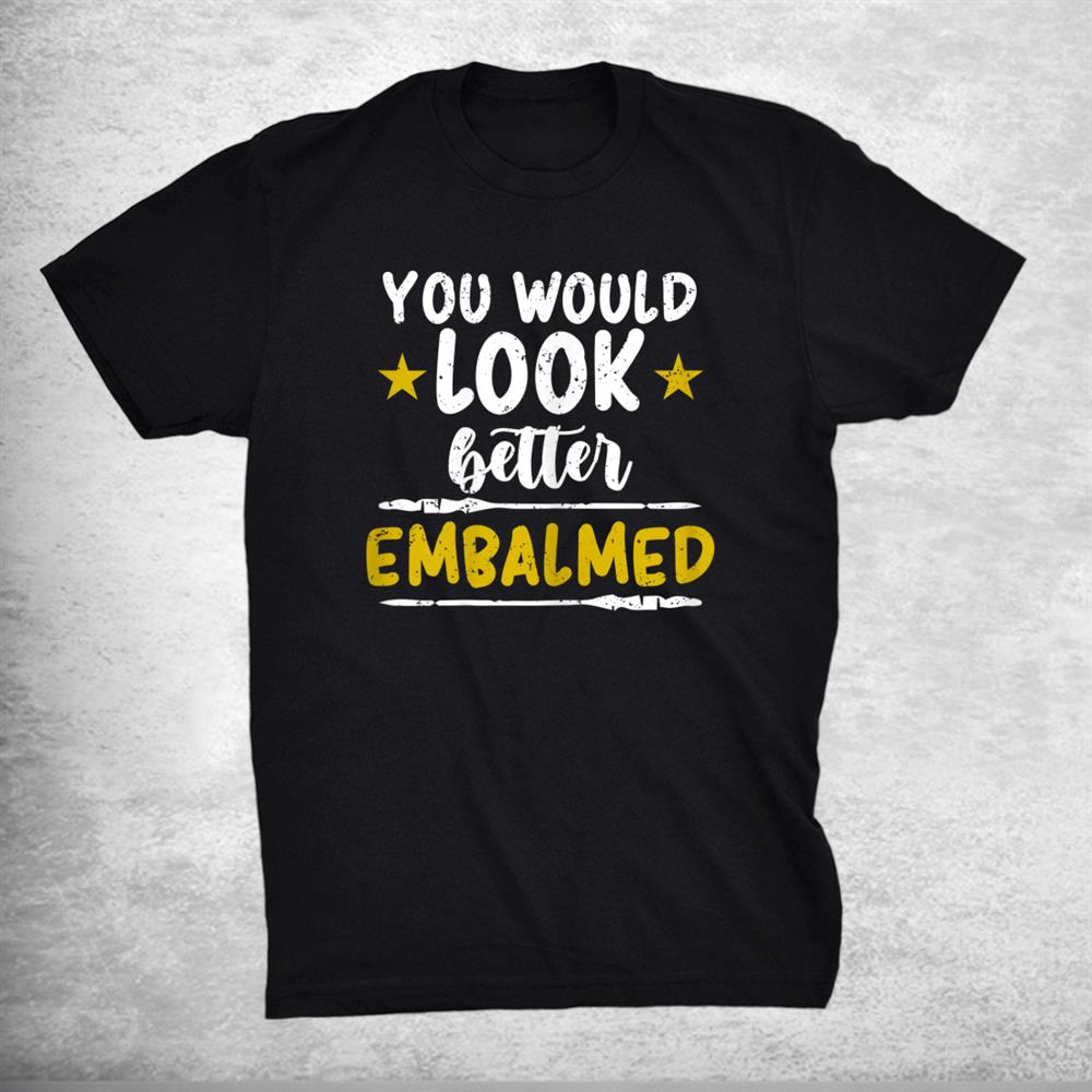 Funny Embalmer Cute You Would Look Better Embalmed Mortician Shirt