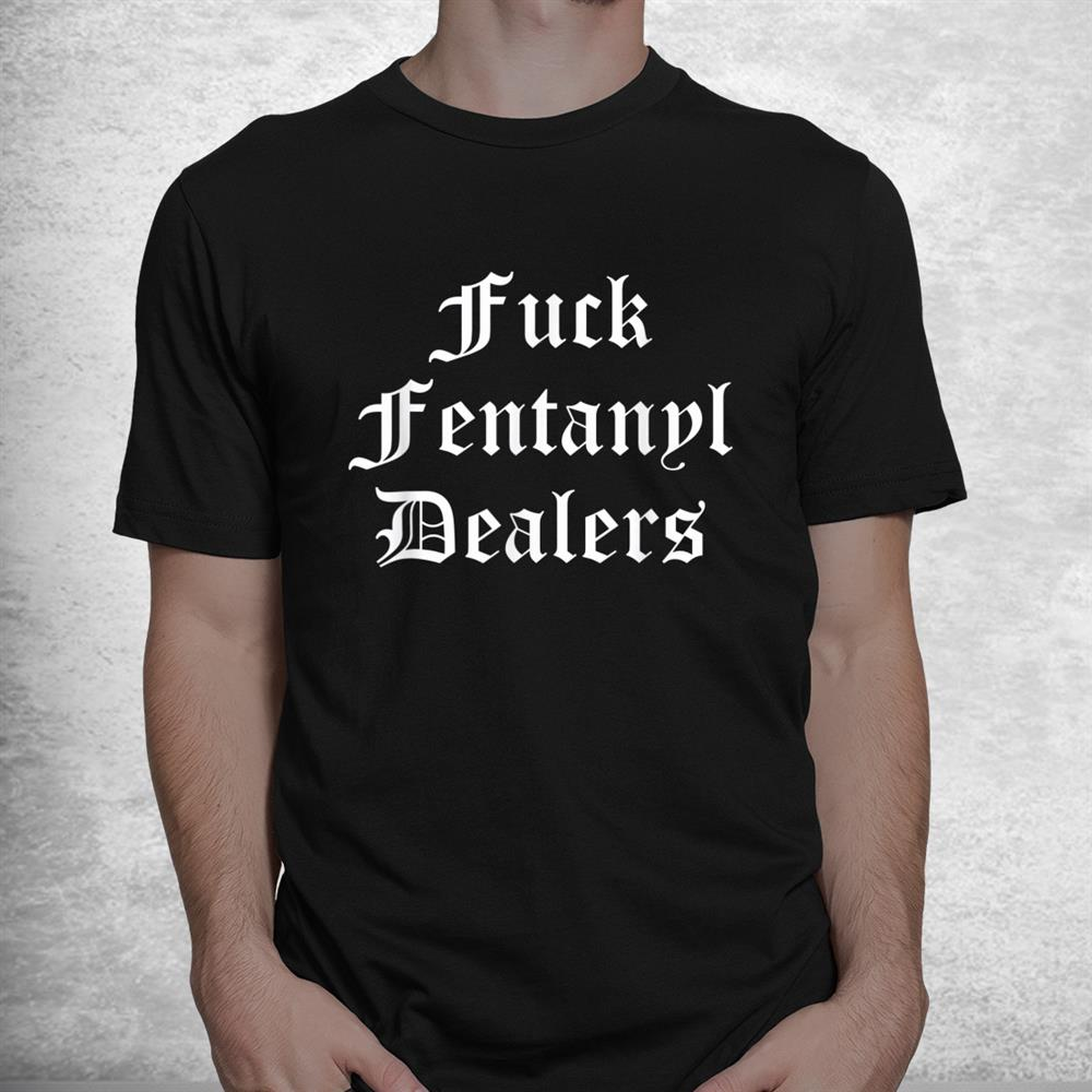 Funny Fuck Fentanyl Dealers Apparel Anti Pain And Illness Shirt