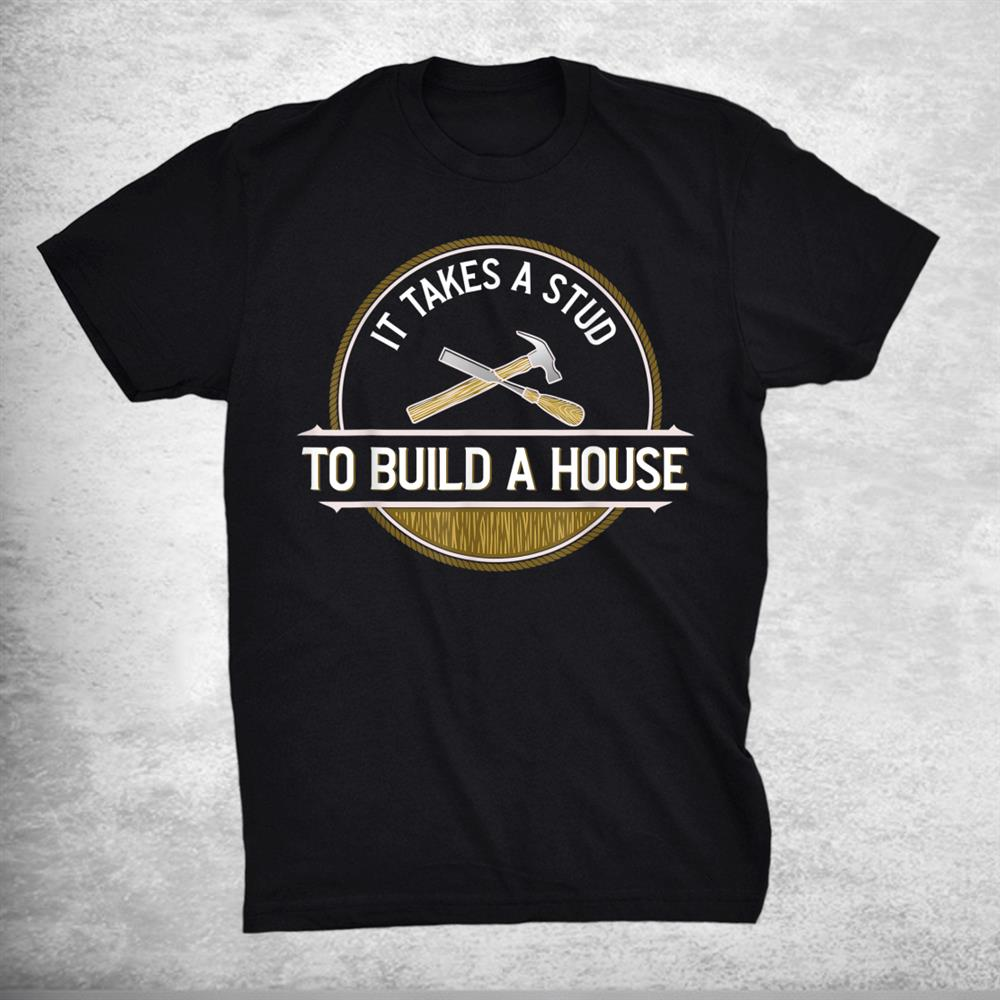 Funny It Takes A Stud To Build A House Woodworker Shirt