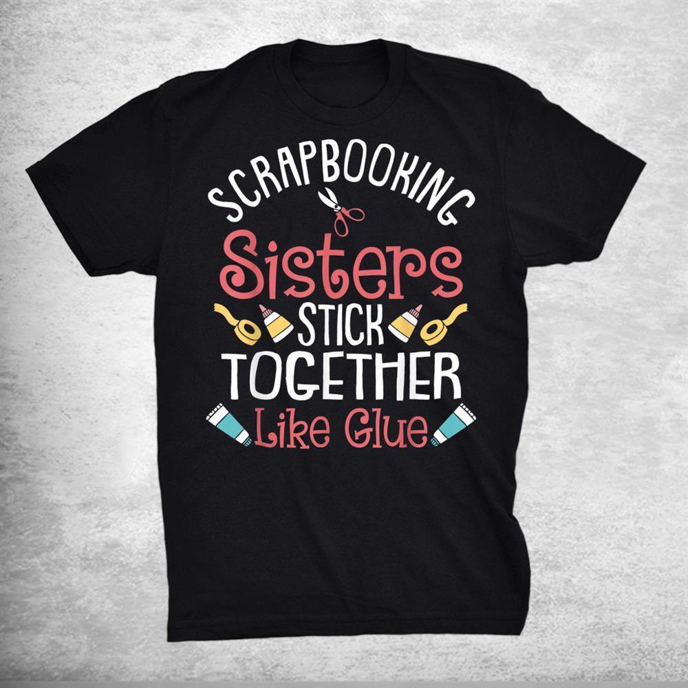 Funny Scrapbooking Scrapbooker Sisters Craft Shirt