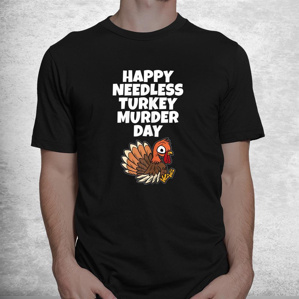 Happy Needless Turkey Murder Day Animal Friends Not Food Shirt