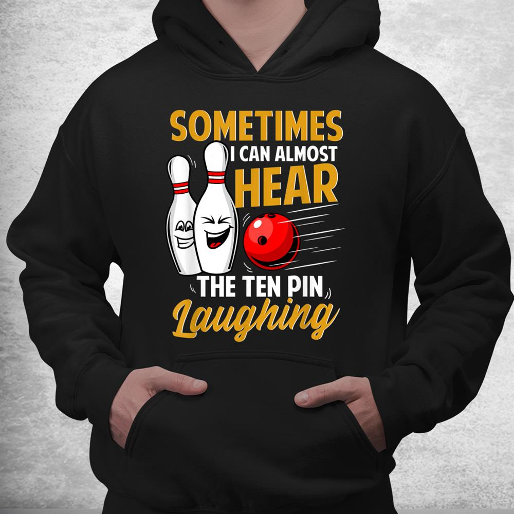 I Can Almost Hear The Ten Pin Laughing Bowling Team Bowler Shirt