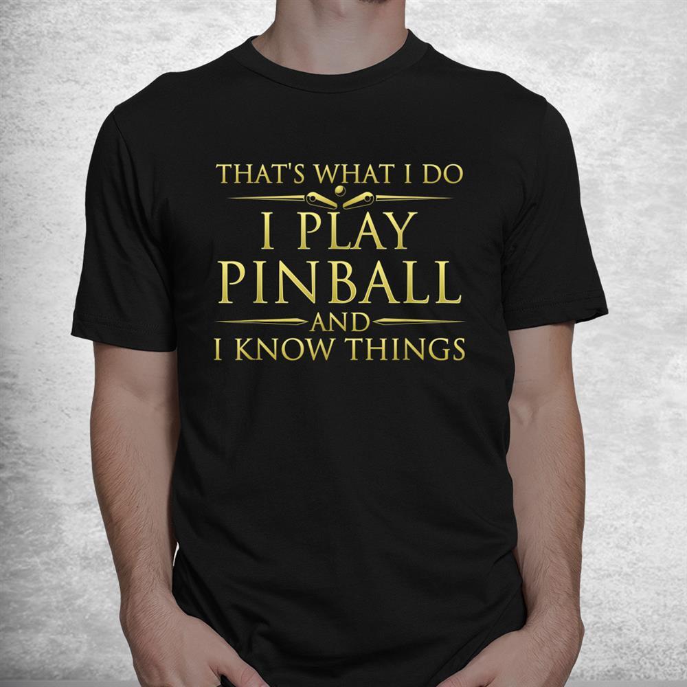 I Play Pinball And I Know Things Funny Pinball Arcade Game Shirt