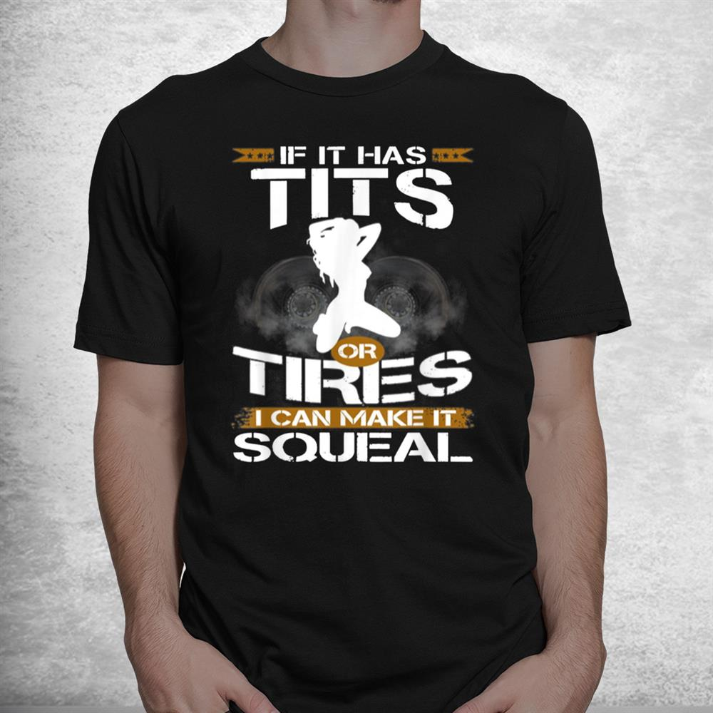 If It Has Tits Or Tires I Can Make It Squeal Mechanic Lover Shirt