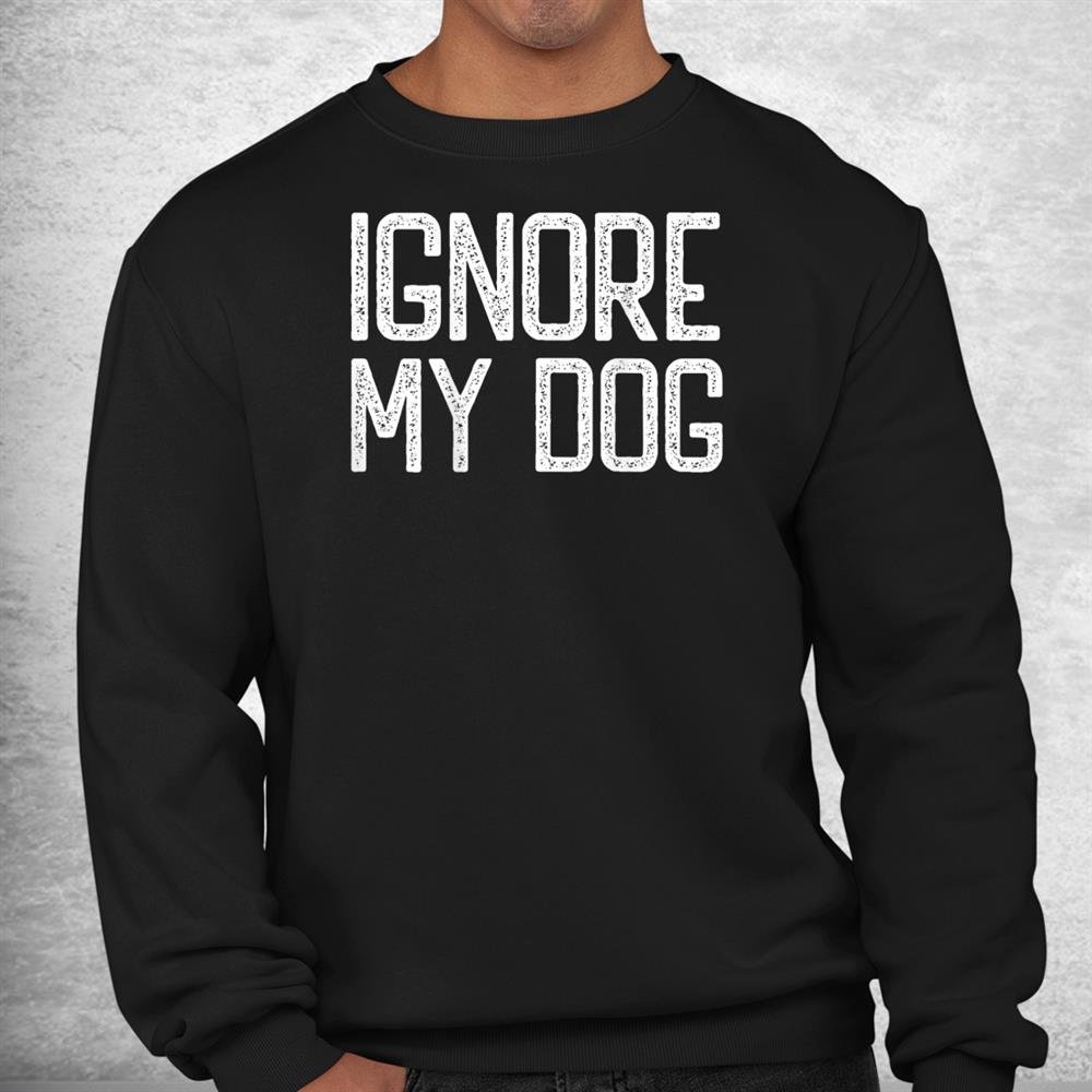 Ignore My Dog Trainer Funny Dog Training Class Canine Kennel Shirt