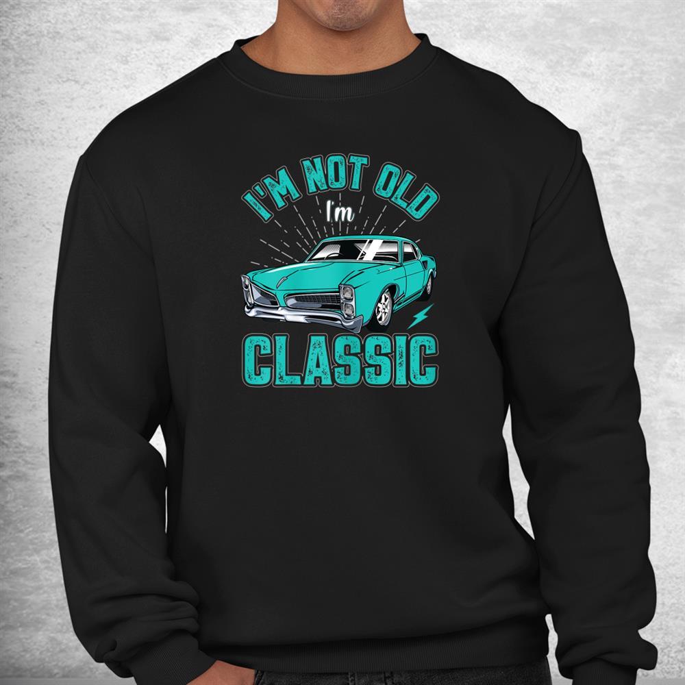 I'm Not Old I'm Classic Funny Car Shirt