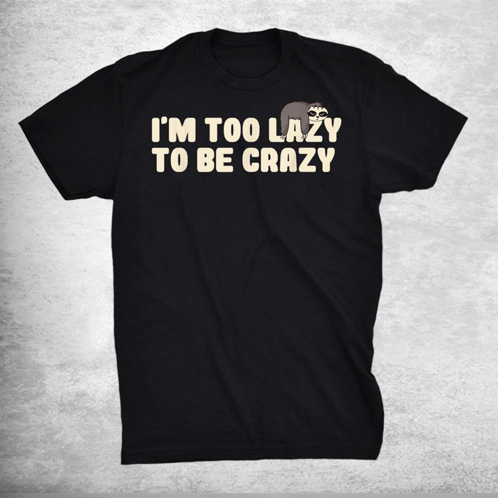 Im Too Lazy To Be Crazy Funny Sayings Sloth Shirt