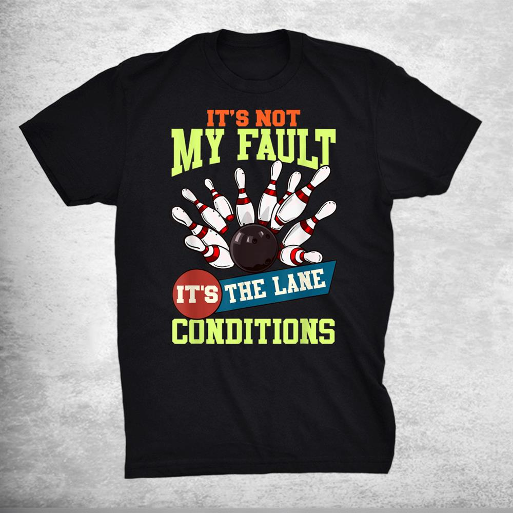 Its Not My Fault Lane Conditions Funny Bowling Team Bowler Shirt
