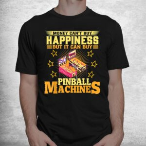 money cant buy happiness but it can buy pinball machines shirt 1