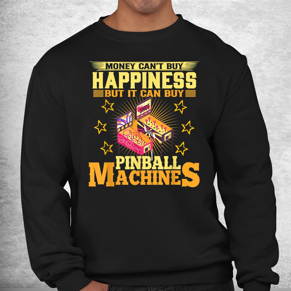Money Cant Buy Happiness But It Can Buy Pinball Machines Shirt