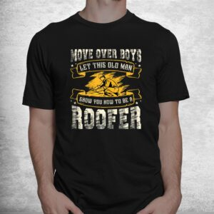 move over boys let this old man show you how to be a roofer shirt 1