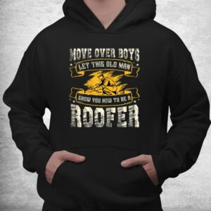 move over boys let this old man show you how to be a roofer shirt 3