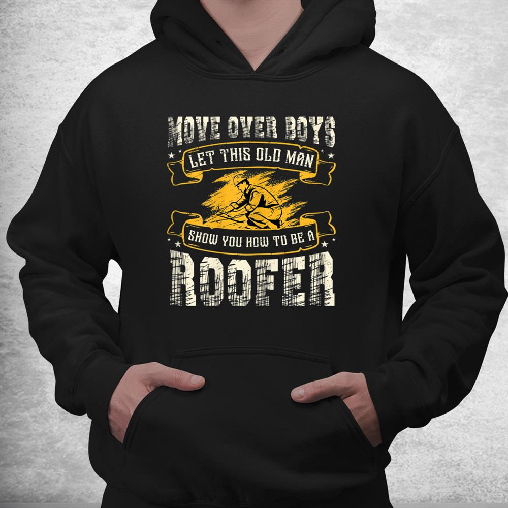 Move Over Boys Let This Old Man Show You How To Be A Roofer Shirt
