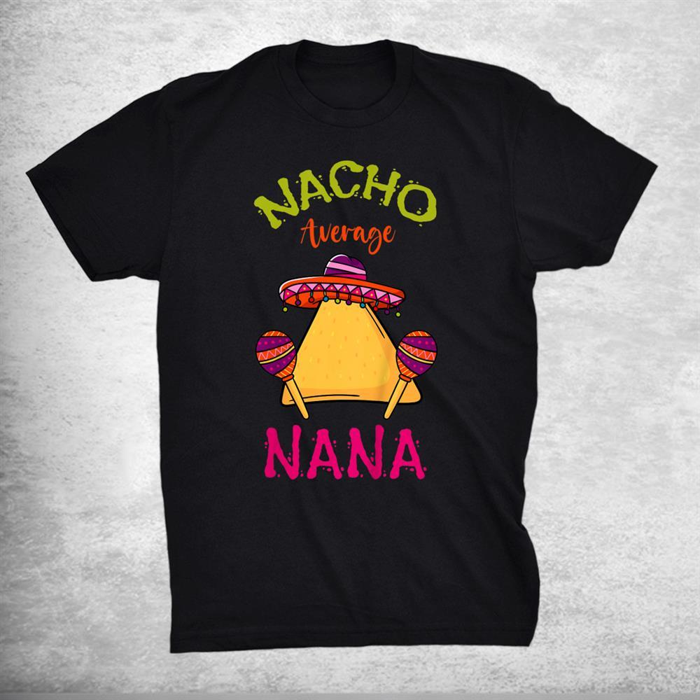 Nacho Average Nana Mexican Cinco De Mayo Grandmother Fiesta Shirt