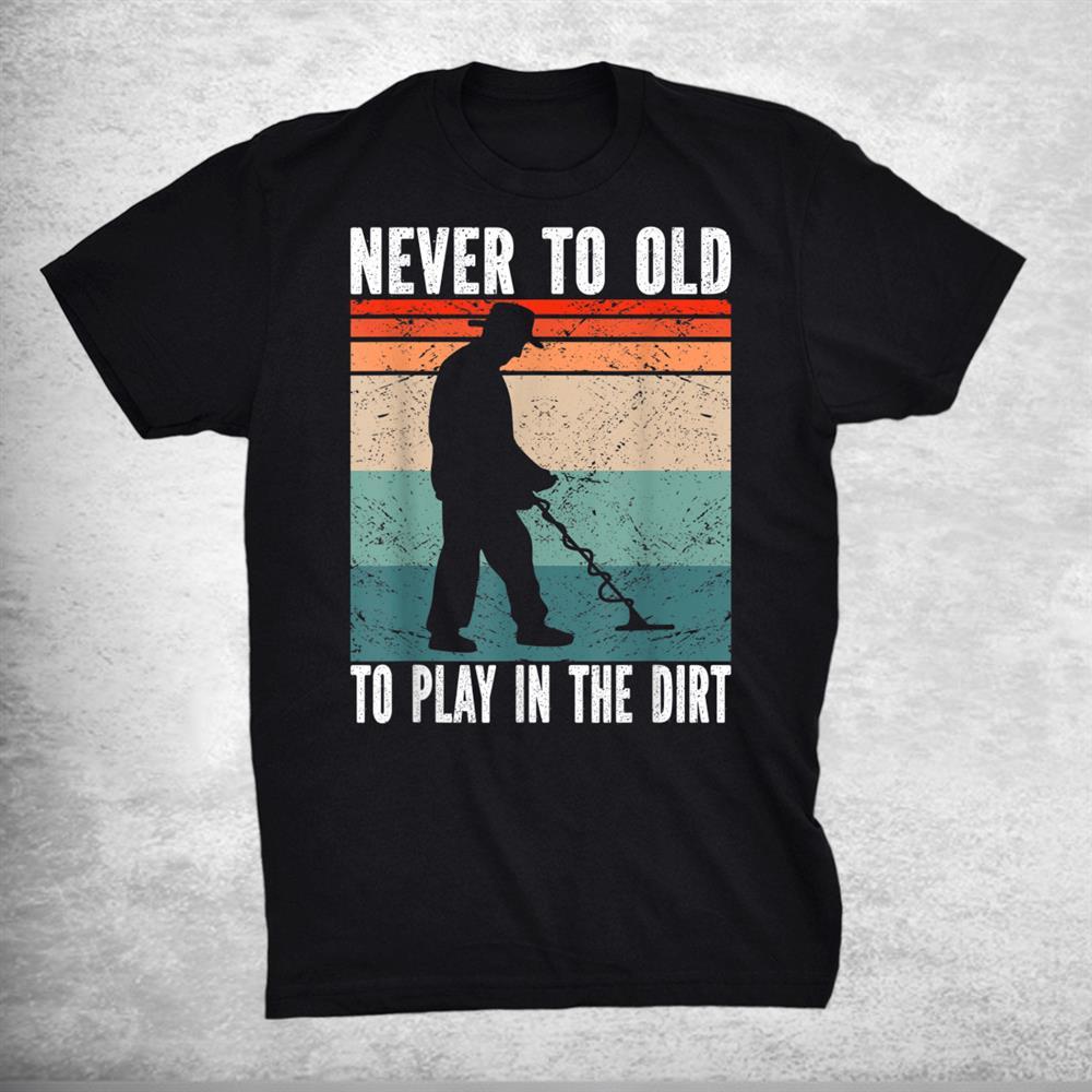 Never To Old Metal Detectorist Metal Detecting Shirt