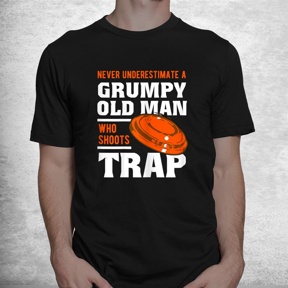 Never Underestimate A Grumpy Old Man Trap Shooting Clay Shirt
