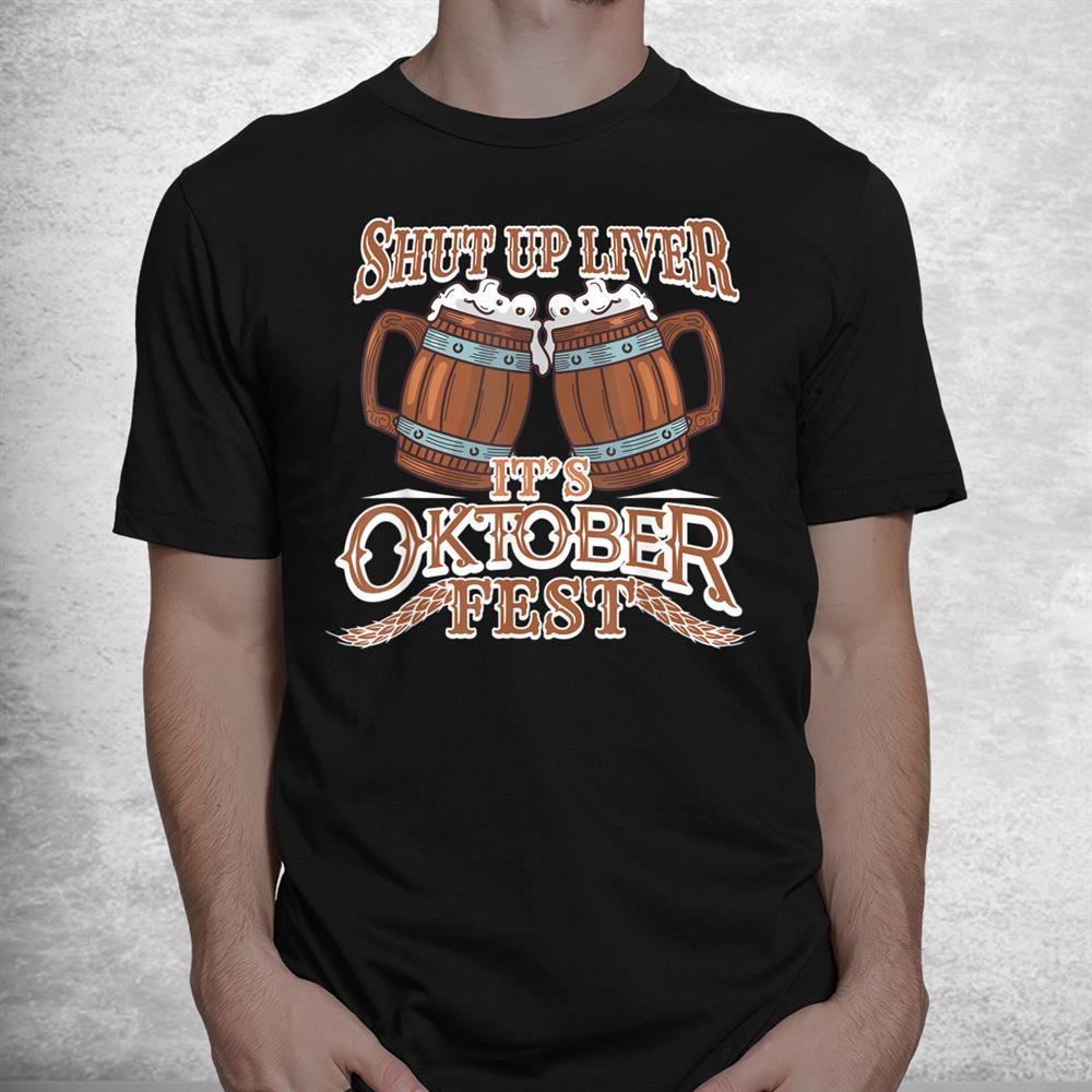 Oktoberfest Shut Up Liver German And Bavarian Beer Festival Shirt