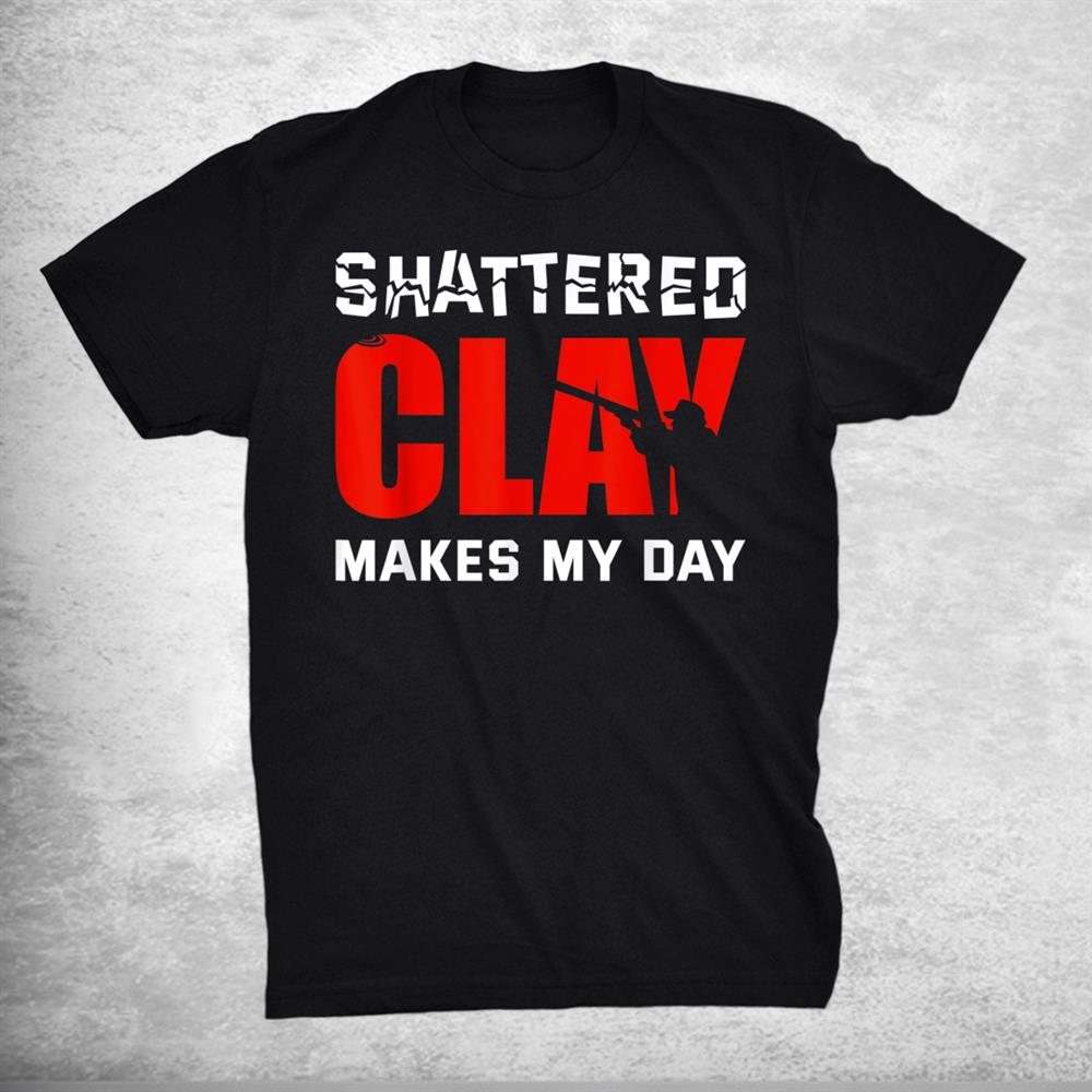 Shattered Clay Makes My Day Trap Skeet Shooting Clay Pigeon Shirt