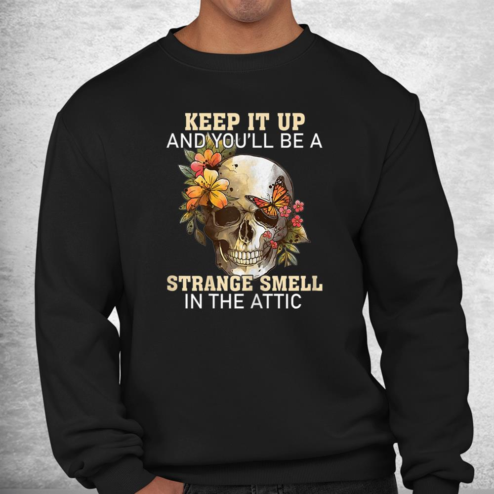 Skull Keep It Up And Youll Be A Strange Smell In The Attic Shirt