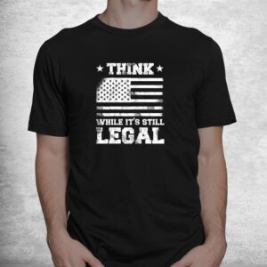 think while its still legal patriotic political statement shirt 1