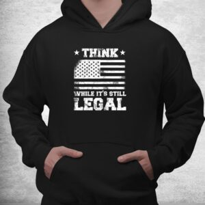 think while its still legal patriotic political statement shirt 3