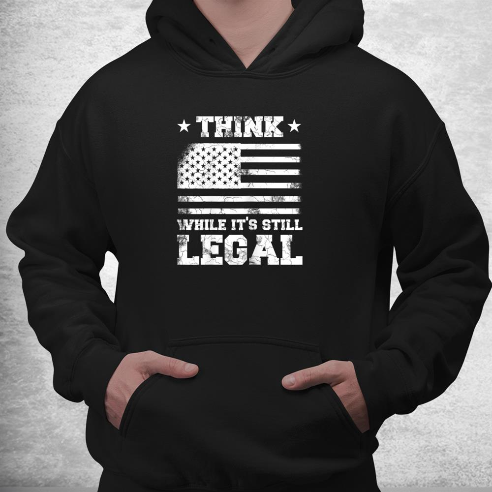 Think While Its Still Legal Patriotic Political Statement Shirt