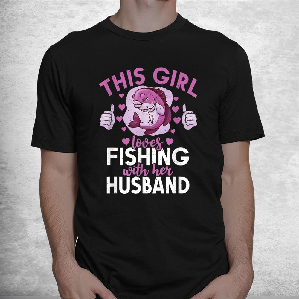 This Girl Loves Fishing With Her Husband Hunting Fishing Shirt