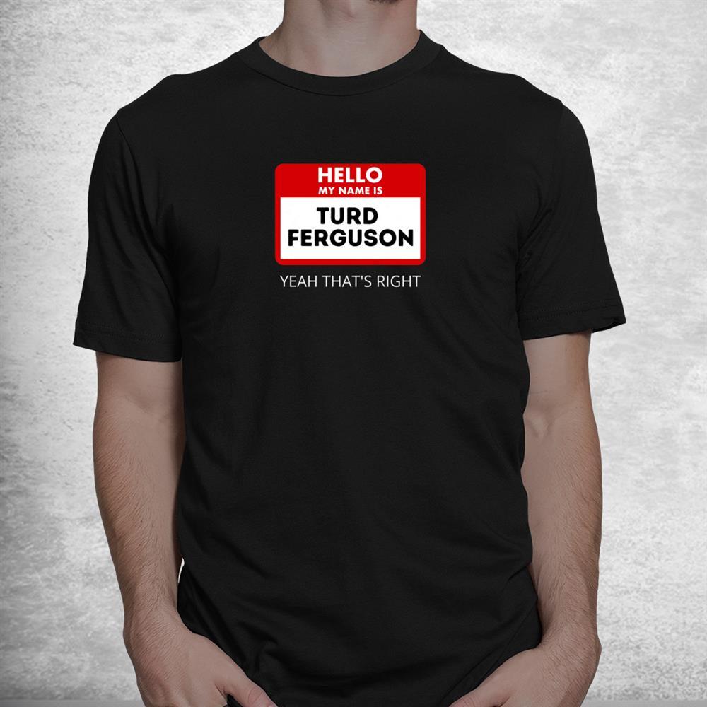 Turd Ferguson Yeah Thats Right Hello My Name Is Shirt