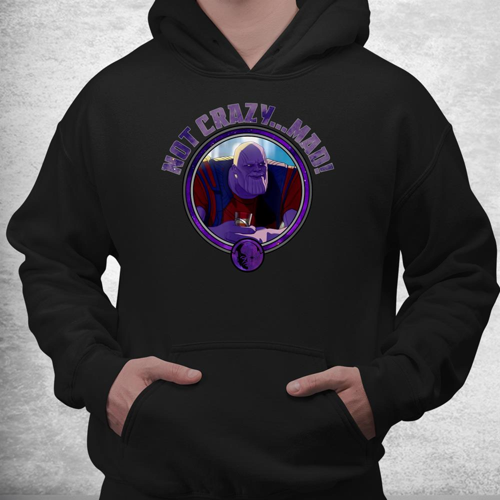 What If Thanos Not Crazy Mad Shirt