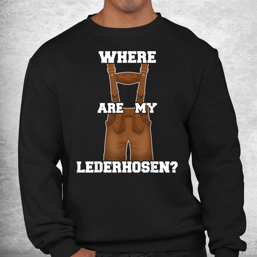 Where Are My Lederhosen Oktoberfest Shirt