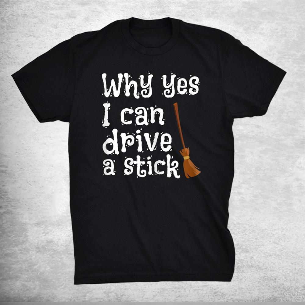 Why Yes I Can Drive A Stick Witch Broom Halloween Shirt