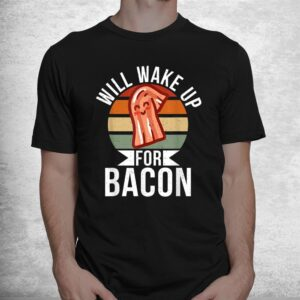 will wake up for bacon lover shirt 1