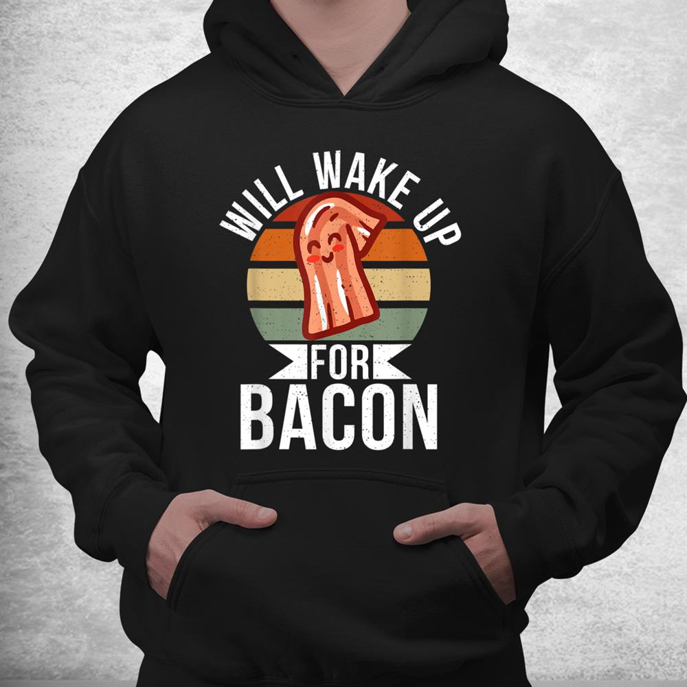 Will Wake Up For Bacon Lover Shirt
