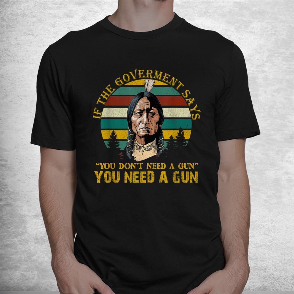 You Need A Gun Sitting Bull Cool Shirt