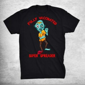 Zombie Vaccine Vaxxer Fully Vaccinated Super Spreader Shirt